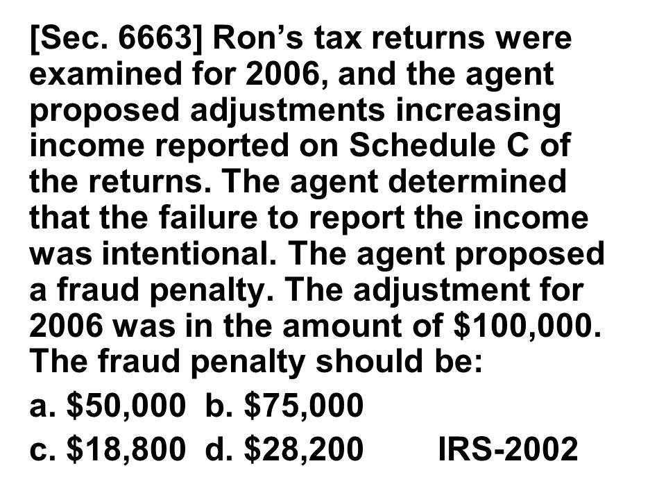 [Sec. 6663] Ron's tax returns were examined for 2006, and the agent proposed adjustments increasing income reported on Schedule C of the returns. The agent determined that the failure to report the income was intentional. The agent proposed a fraud penalty. The adjustment for 2006 was in the amount of $100,000. The fraud penalty should be: